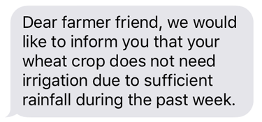 Sample text: Dear farmer friend, we would like to inform you that your wheat crop does not need irrigation due to sufficient rainfall during the past week.